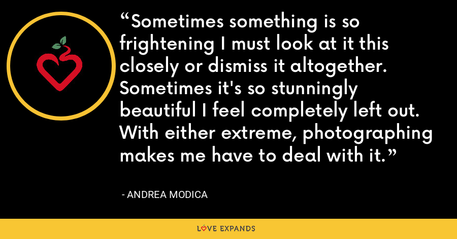 Sometimes something is so frightening I must look at it this closely or dismiss it altogether. Sometimes it's so stunningly beautiful I feel completely left out. With either extreme, photographing makes me have to deal with it. - Andrea Modica