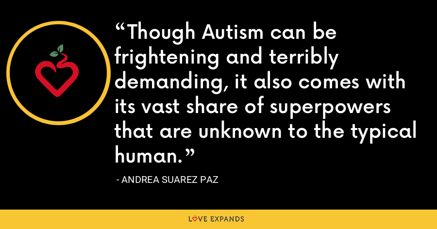 Though Autism can be frightening and terribly demanding, it also comes with its vast share of superpowers that are unknown to the typical human. - Andrea Suarez Paz