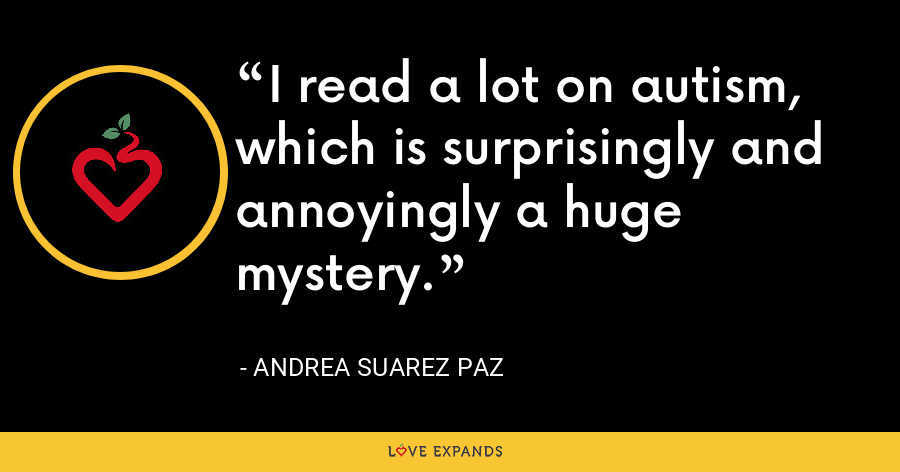 I read a lot on autism, which is surprisingly and annoyingly a huge mystery. - Andrea Suarez Paz