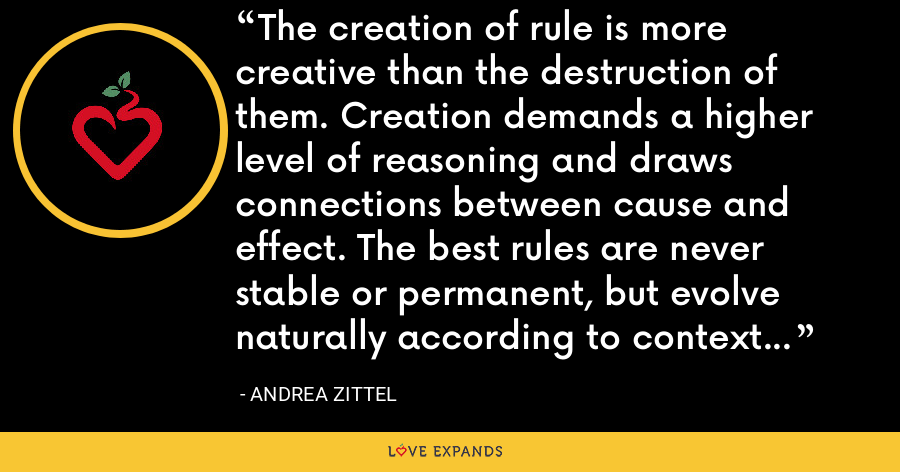The creation of rule is more creative than the destruction of them. Creation demands a higher level of reasoning and draws connections between cause and effect. The best rules are never stable or permanent, but evolve naturally according to context or need. - Andrea Zittel