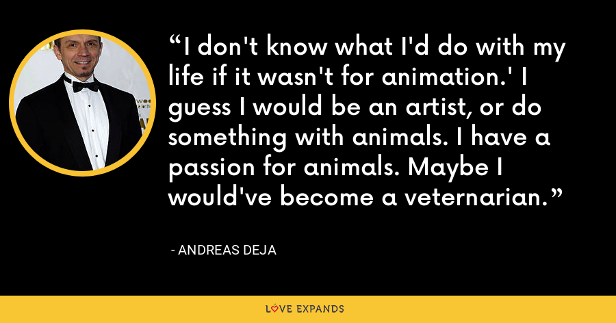 I don't know what I'd do with my life if it wasn't for animation.' I guess I would be an artist, or do something with animals. I have a passion for animals. Maybe I would've become a veternarian. - Andreas Deja