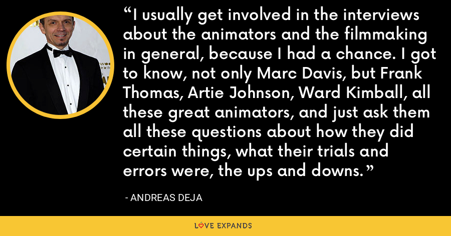 I usually get involved in the interviews about the animators and the filmmaking in general, because I had a chance. I got to know, not only Marc Davis, but Frank Thomas, Artie Johnson, Ward Kimball, all these great animators, and just ask them all these questions about how they did certain things, what their trials and errors were, the ups and downs. - Andreas Deja