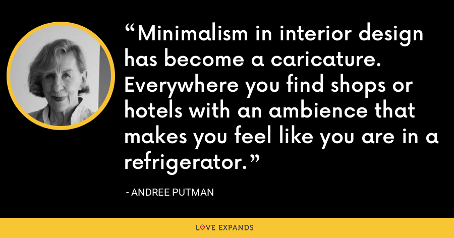 Minimalism in interior design has become a caricature. Everywhere you find shops or hotels with an ambience that makes you feel like you are in a refrigerator. - Andree Putman