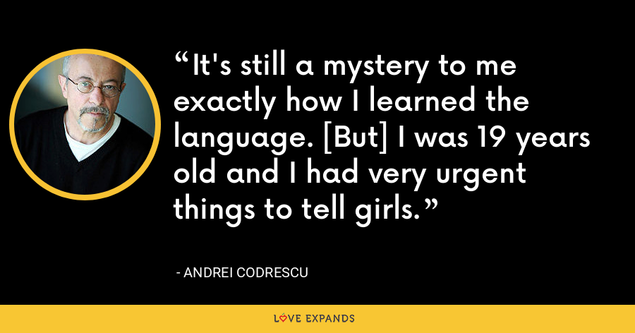 It's still a mystery to me exactly how I learned the language. [But] I was 19 years old and I had very urgent things to tell girls. - Andrei Codrescu