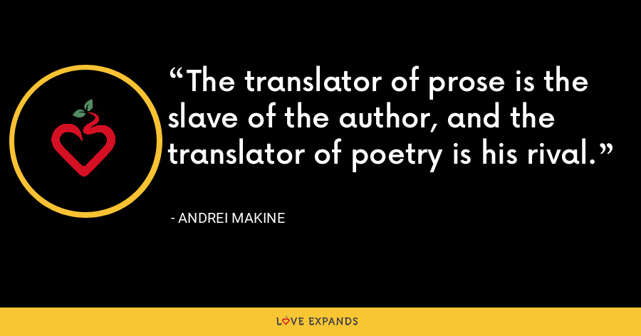 The translator of prose is the slave of the author, and the translator of poetry is his rival. - Andrei Makine