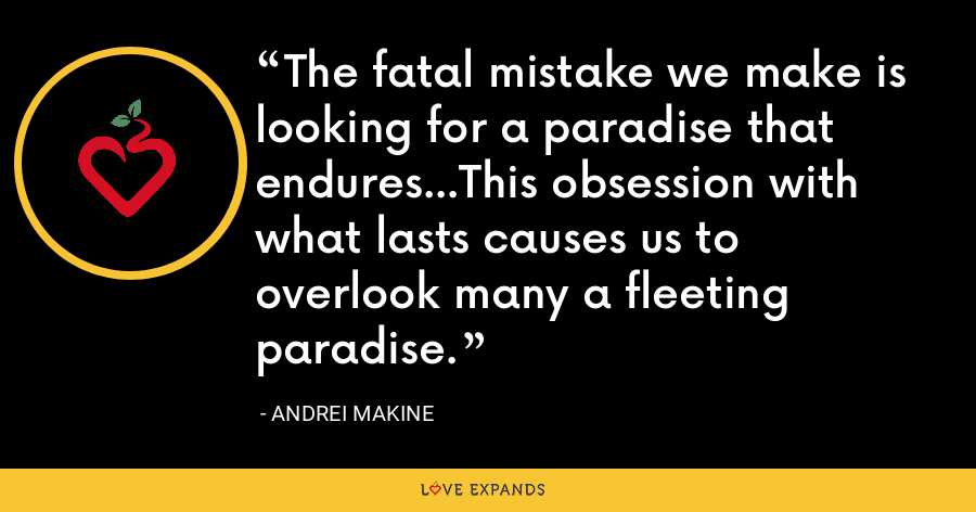 The fatal mistake we make is looking for a paradise that endures...This obsession with what lasts causes us to overlook many a fleeting paradise. - Andrei Makine