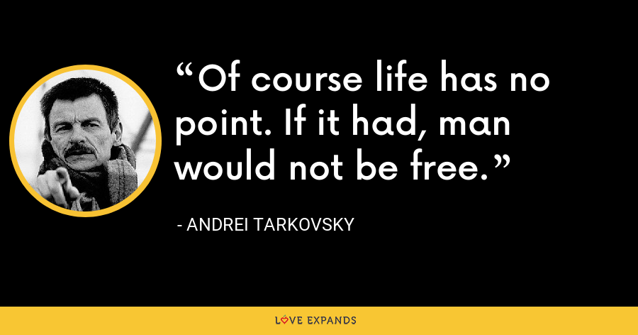 Of course life has no point. If it had, man would not be free. - Andrei Tarkovsky