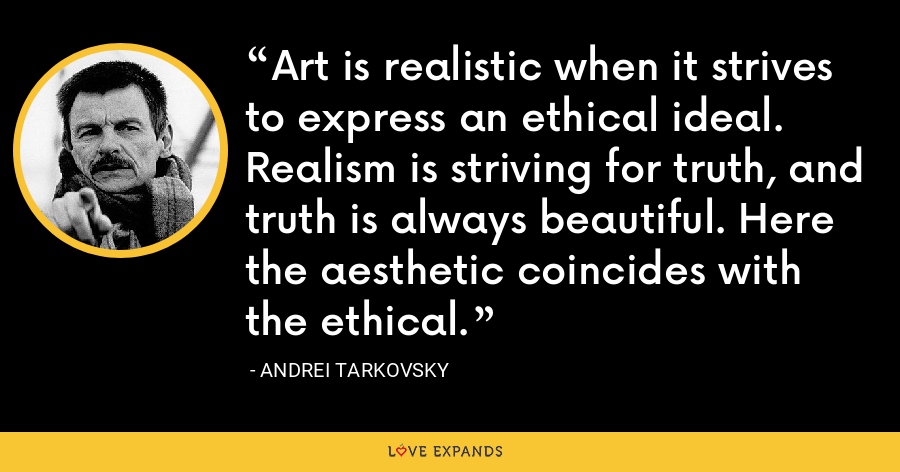 Art is realistic when it strives to express an ethical ideal. Realism is striving for truth, and truth is always beautiful. Here the aesthetic coincides with the ethical. - Andrei Tarkovsky