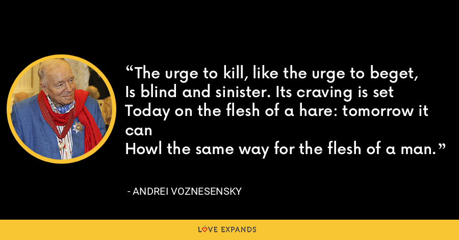 The urge to kill, like the urge to beget,Is blind and sinister. Its craving is setToday on the flesh of a hare: tomorrow it canHowl the same way for the flesh of a man. - Andrei Voznesensky