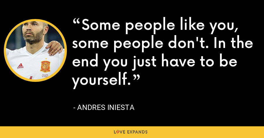 Some people like you, some people don't. In the end you just have to be yourself. - Andres Iniesta