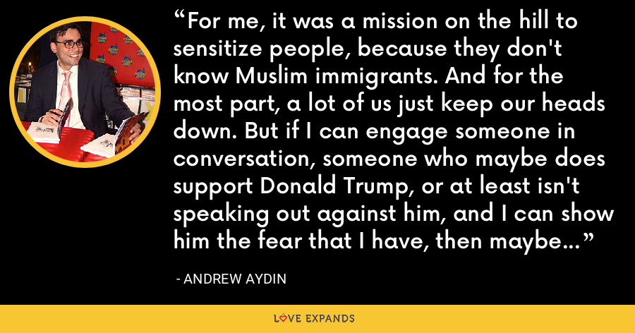 For me, it was a mission on the hill to sensitize people, because they don't know Muslim immigrants. And for the most part, a lot of us just keep our heads down. But if I can engage someone in conversation, someone who maybe does support Donald Trump, or at least isn't speaking out against him, and I can show him the fear that I have, then maybe I can turn that tide. - Andrew Aydin