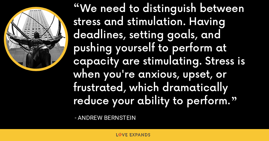 We need to distinguish between stress and stimulation. Having deadlines, setting goals, and pushing yourself to perform at capacity are stimulating. Stress is when you're anxious, upset, or frustrated, which dramatically reduce your ability to perform. - Andrew Bernstein