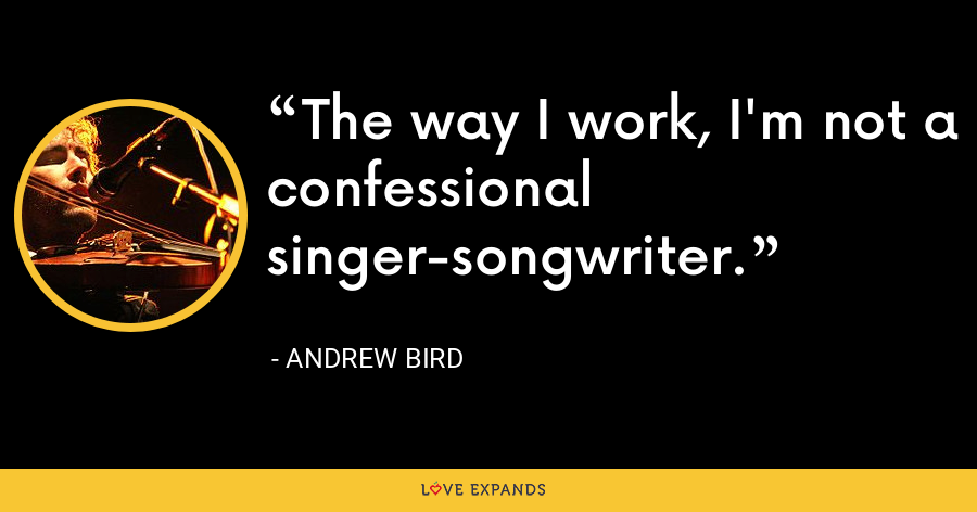 The way I work, I'm not a confessional singer-songwriter. - Andrew Bird