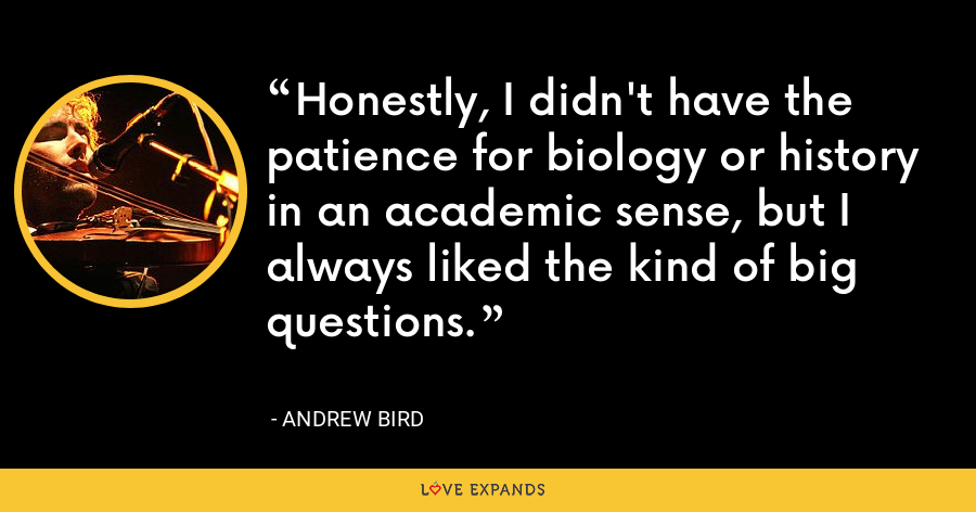 Honestly, I didn't have the patience for biology or history in an academic sense, but I always liked the kind of big questions. - Andrew Bird