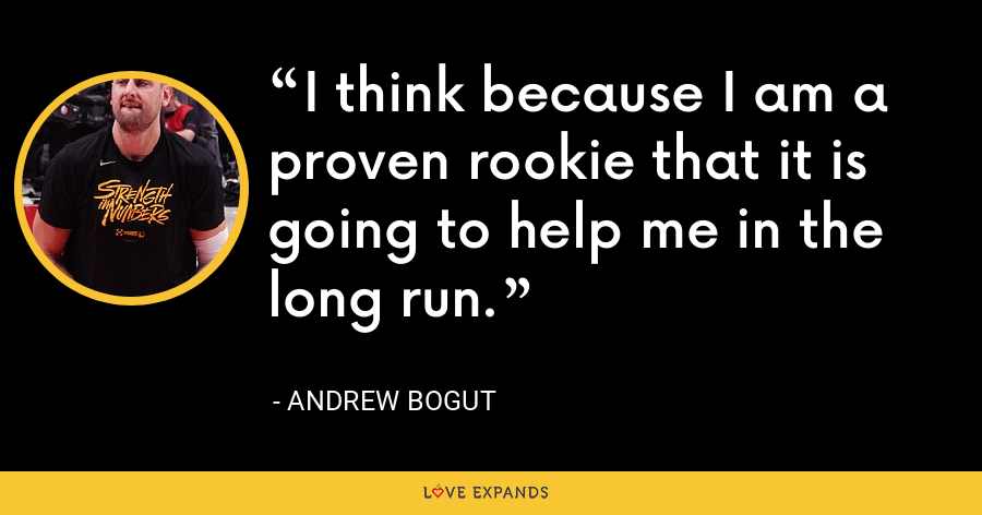 I think because I am a proven rookie that it is going to help me in the long run. - Andrew Bogut