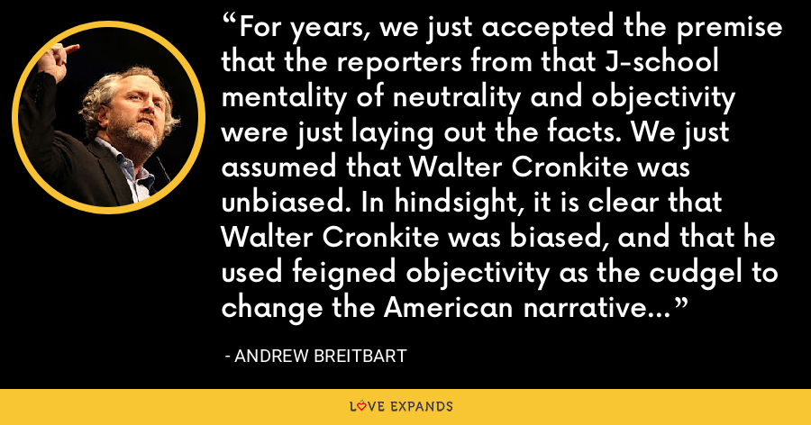 For years, we just accepted the premise that the reporters from that J-school mentality of neutrality and objectivity were just laying out the facts. We just assumed that Walter Cronkite was unbiased. In hindsight, it is clear that Walter Cronkite was biased, and that he used feigned objectivity as the cudgel to change the American narrative from being a right of center one to being a left of center one. - Andrew Breitbart