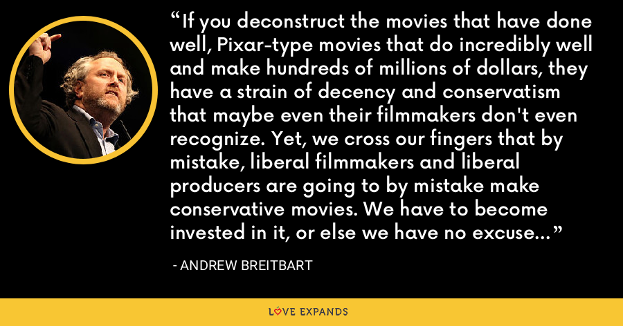 If you deconstruct the movies that have done well, Pixar-type movies that do incredibly well and make hundreds of millions of dollars, they have a strain of decency and conservatism that maybe even their filmmakers don't even recognize. Yet, we cross our fingers that by mistake, liberal filmmakers and liberal producers are going to by mistake make conservative movies. We have to become invested in it, or else we have no excuse to complain. - Andrew Breitbart