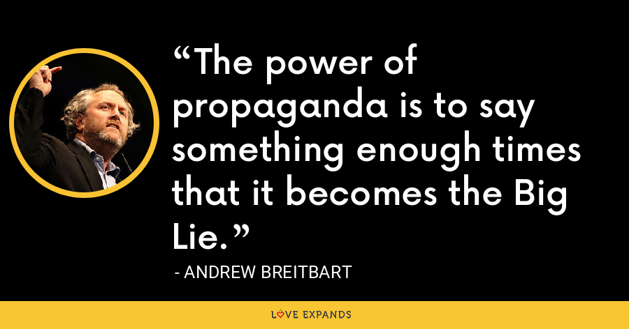 The power of propaganda is to say something enough times that it becomes the Big Lie. - Andrew Breitbart