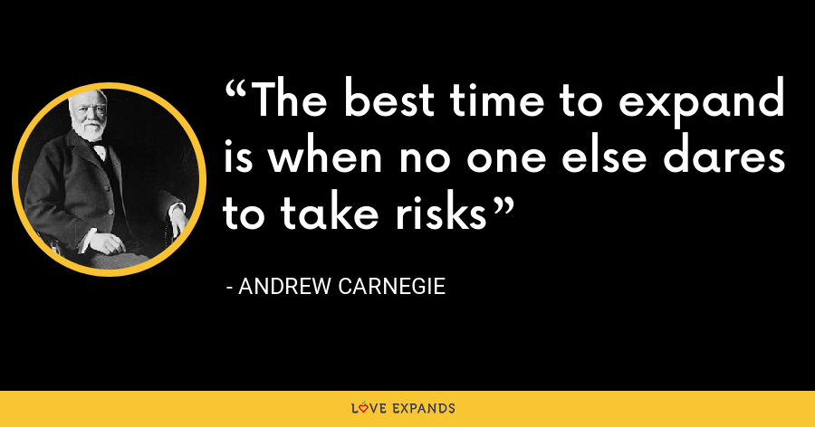 The best time to expand is when no one else dares to take risks - Andrew Carnegie