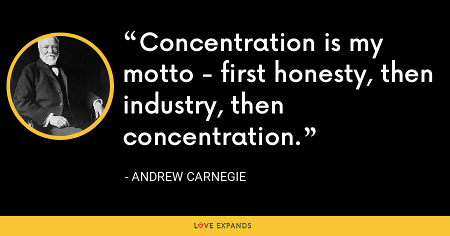 Concentration is my motto - first honesty, then industry, then concentration. - Andrew Carnegie