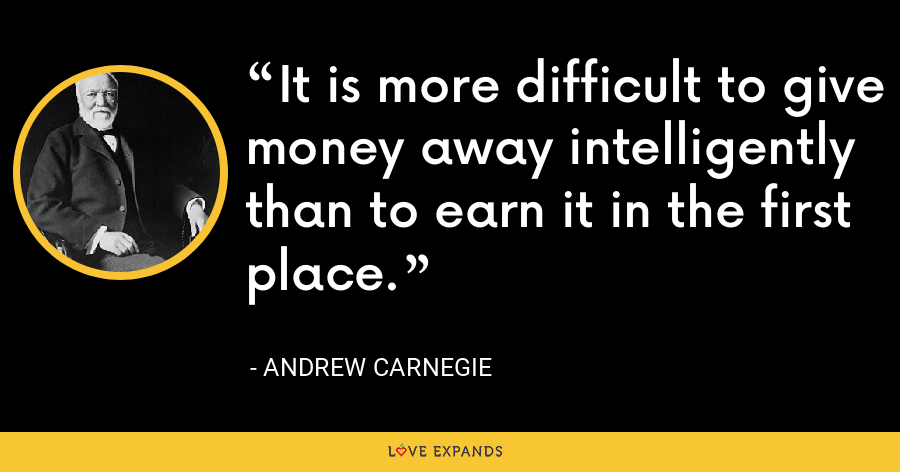 It is more difficult to give money away intelligently than to earn it in the first place. - Andrew Carnegie