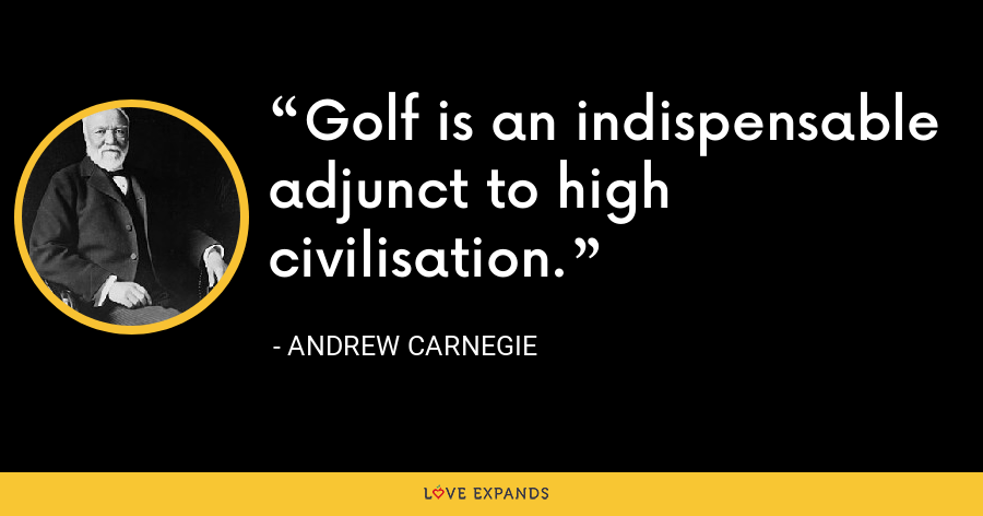 Golf is an indispensable adjunct to high civilisation. - Andrew Carnegie