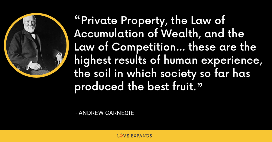 Private Property, the Law of Accumulation of Wealth, and the Law of Competition... these are the highest results of human experience, the soil in which society so far has produced the best fruit. - Andrew Carnegie