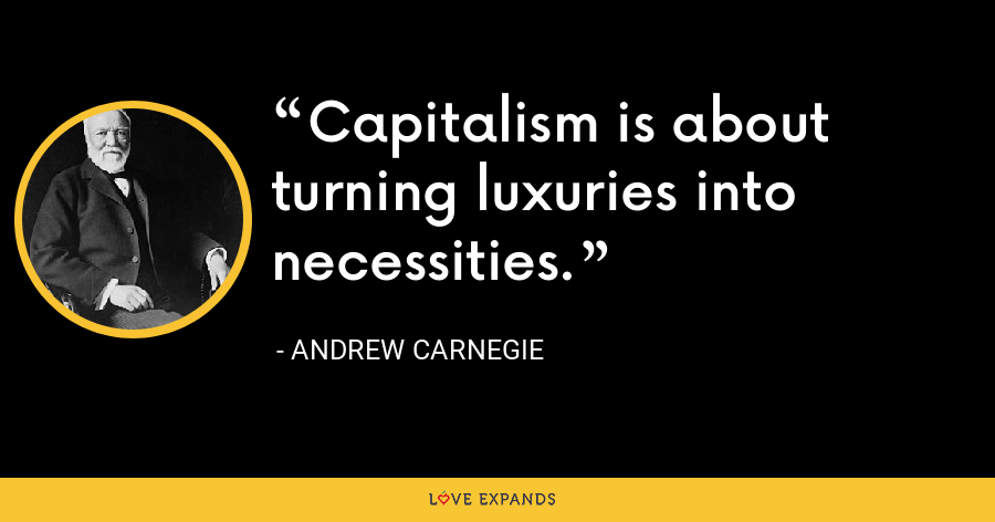 Capitalism is about turning luxuries into necessities. - Andrew Carnegie