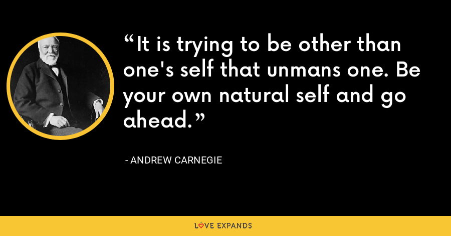It is trying to be other than one's self that unmans one. Be your own natural self and go ahead. - Andrew Carnegie