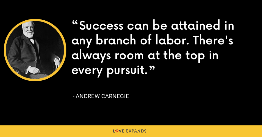 Success can be attained in any branch of labor. There's always room at the top in every pursuit. - Andrew Carnegie