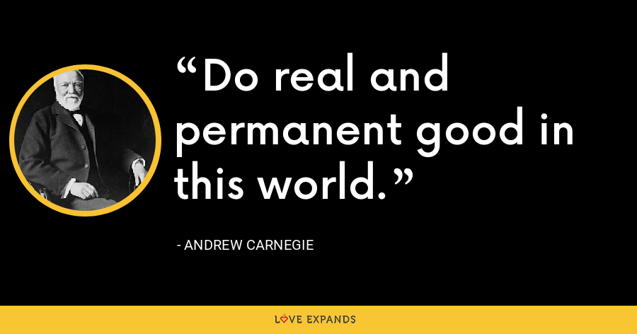 Do real and permanent good in this world. - Andrew Carnegie