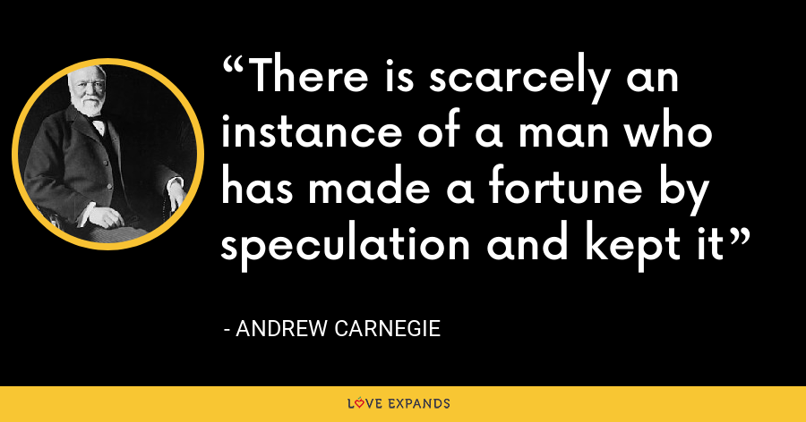 There is scarcely an instance of a man who has made a fortune by speculation and kept it - Andrew Carnegie