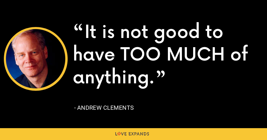 It is not good to have TOO MUCH of anything. - Andrew Clements