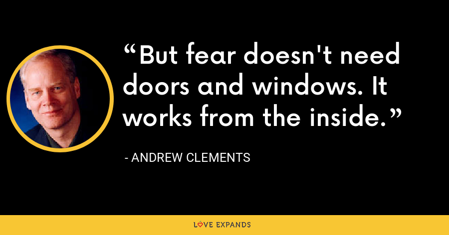 But fear doesn't need doors and windows. It works from the inside. - Andrew Clements