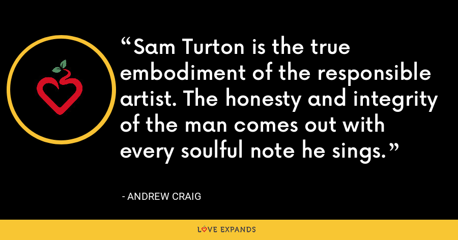 Sam Turton is the true embodiment of the responsible artist. The honesty and integrity of the man comes out with every soulful note he sings. - Andrew Craig