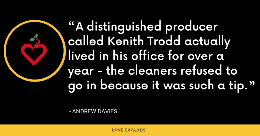 A distinguished producer called Kenith Trodd actually lived in his office for over a year - the cleaners refused to go in because it was such a tip. - Andrew Davies