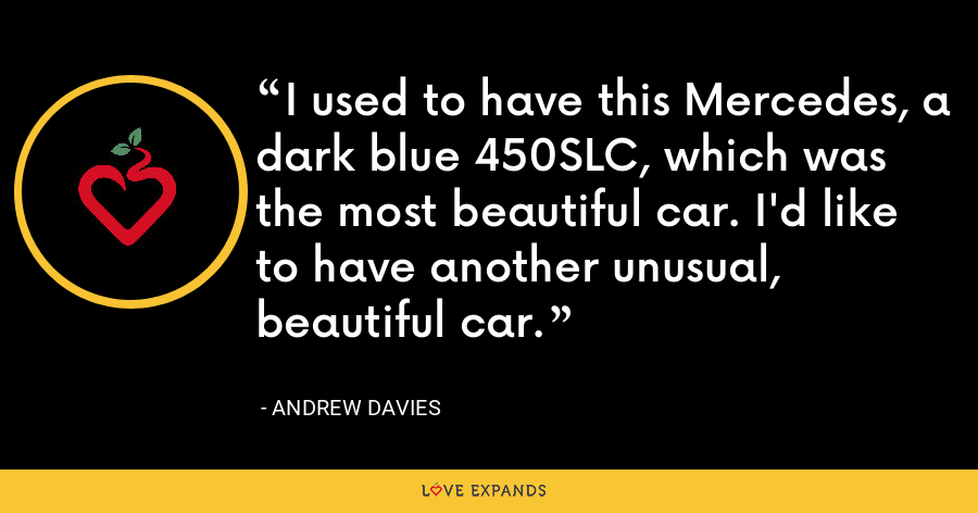 I used to have this Mercedes, a dark blue 450SLC, which was the most beautiful car. I'd like to have another unusual, beautiful car. - Andrew Davies