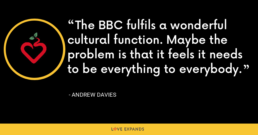 The BBC fulfils a wonderful cultural function. Maybe the problem is that it feels it needs to be everything to everybody. - Andrew Davies