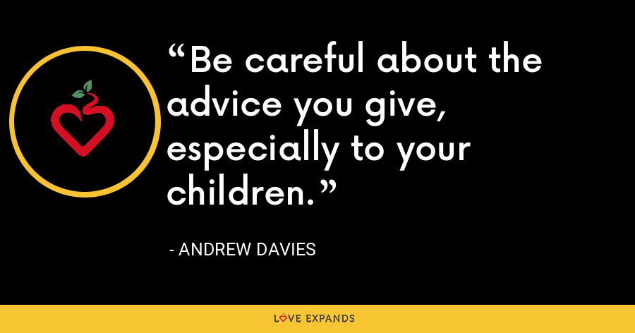 Be careful about the advice you give, especially to your children. - Andrew Davies