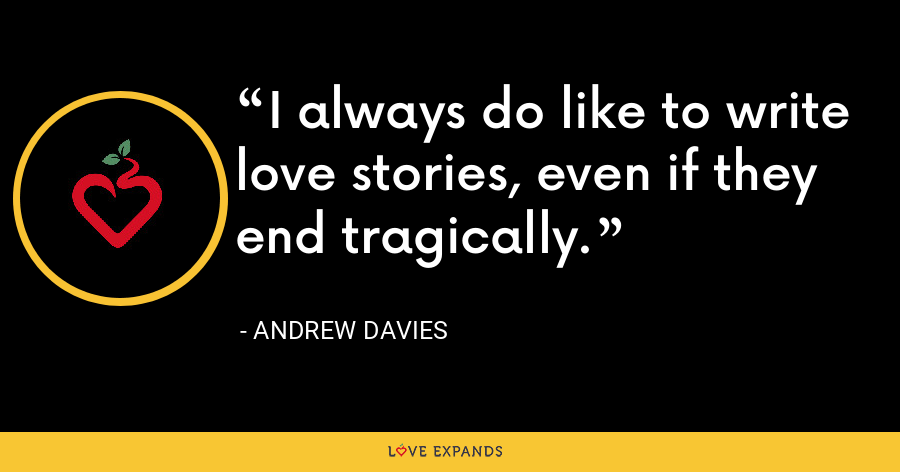 I always do like to write love stories, even if they end tragically. - Andrew Davies