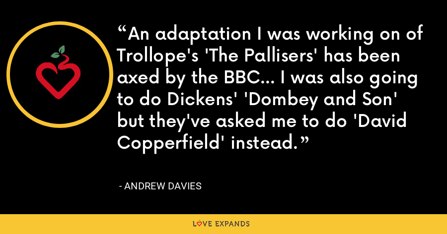 An adaptation I was working on of Trollope's 'The Pallisers' has been axed by the BBC... I was also going to do Dickens' 'Dombey and Son' but they've asked me to do 'David Copperfield' instead. - Andrew Davies