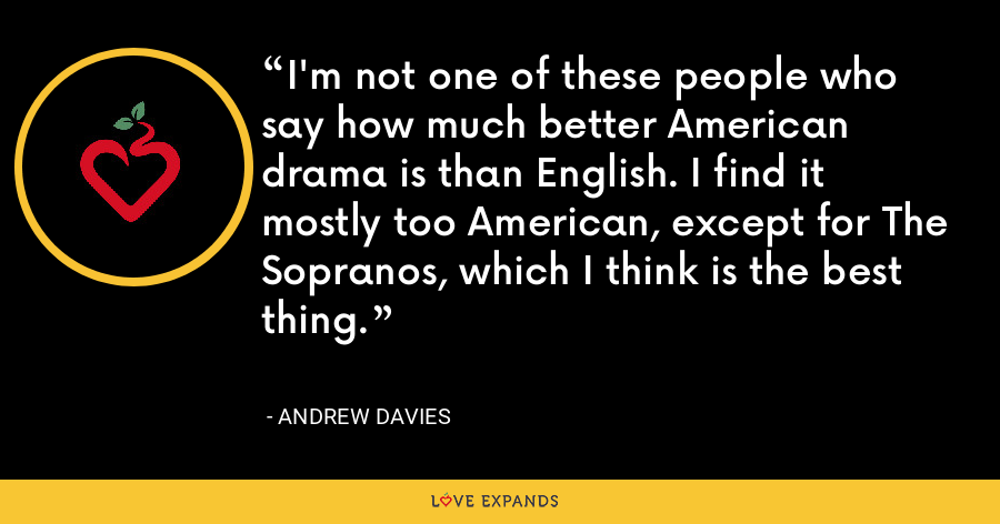 I'm not one of these people who say how much better American drama is than English. I find it mostly too American, except for The Sopranos, which I think is the best thing. - Andrew Davies
