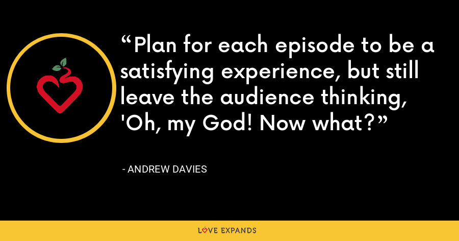 Plan for each episode to be a satisfying experience, but still leave the audience thinking, 'Oh, my God! Now what? - Andrew Davies