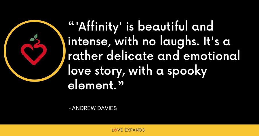 'Affinity' is beautiful and intense, with no laughs. It's a rather delicate and emotional love story, with a spooky element. - Andrew Davies