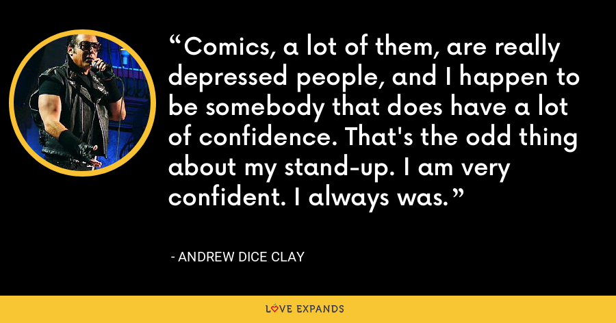 Comics, a lot of them, are really depressed people, and I happen to be somebody that does have a lot of confidence. That's the odd thing about my stand-up. I am very confident. I always was. - Andrew Dice Clay