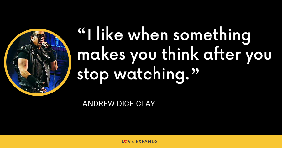 I like when something makes you think after you stop watching. - Andrew Dice Clay