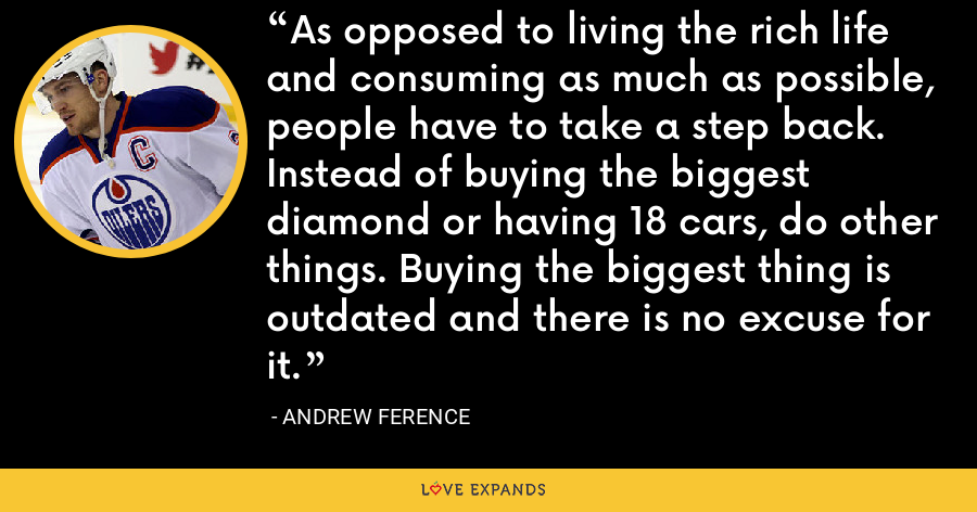 As opposed to living the rich life and consuming as much as possible, people have to take a step back. Instead of buying the biggest diamond or having 18 cars, do other things. Buying the biggest thing is outdated and there is no excuse for it. - Andrew Ference