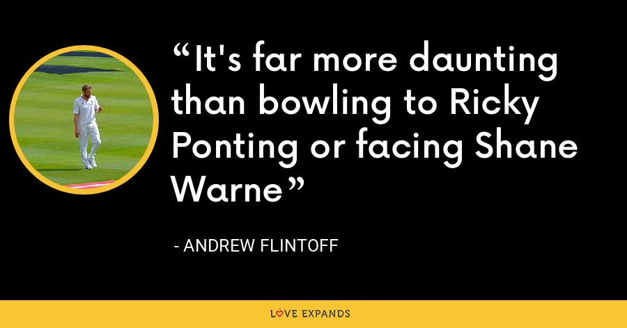 It's far more daunting than bowling to Ricky Ponting or facing Shane Warne - Andrew Flintoff