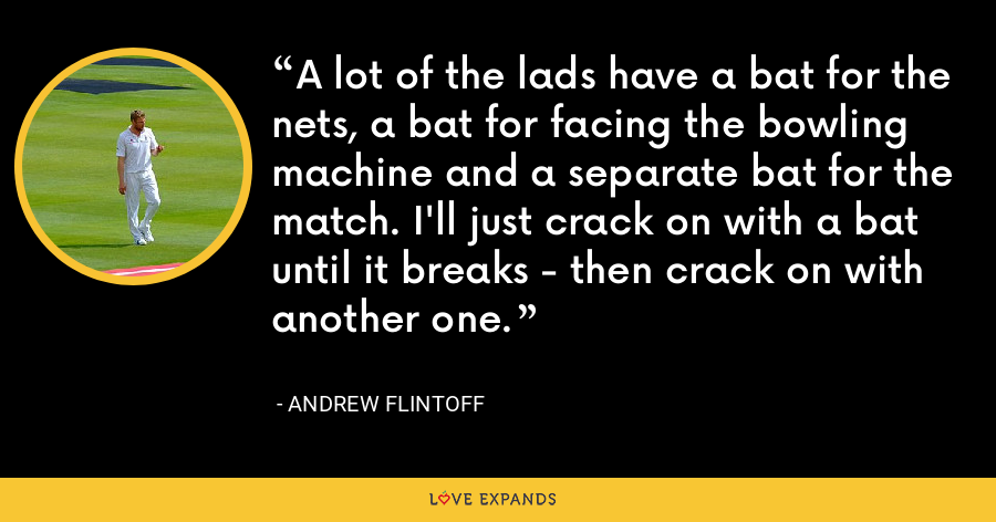 A lot of the lads have a bat for the nets, a bat for facing the bowling machine and a separate bat for the match. I'll just crack on with a bat until it breaks - then crack on with another one. - Andrew Flintoff