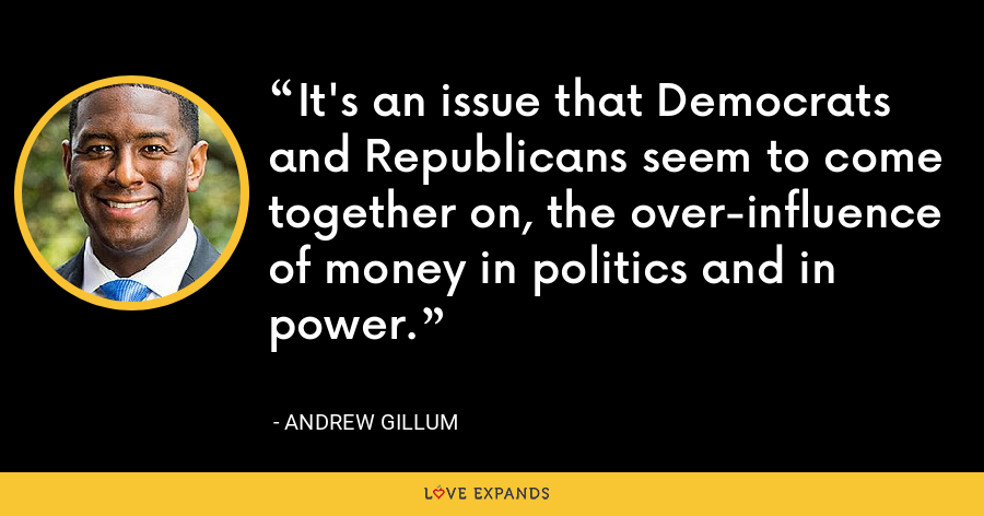 It's an issue that Democrats and Republicans seem to come together on, the over-influence of money in politics and in power. - Andrew Gillum